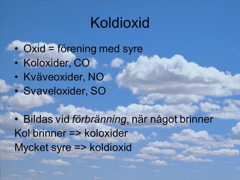 Koldioxid Oxid = förening med syre Koloxider, CO Kväveoxider, NO Svaveloxider, SO Bildas vid förbränning, när något brinner Kol brinner => koloxider M