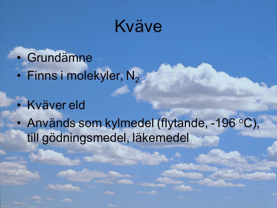 Kväve Grundämne Finns i molekyler, N 2 Kväver eld Används som kylmedel (flytande, -196 o C), till gödningsmedel, läkemedel