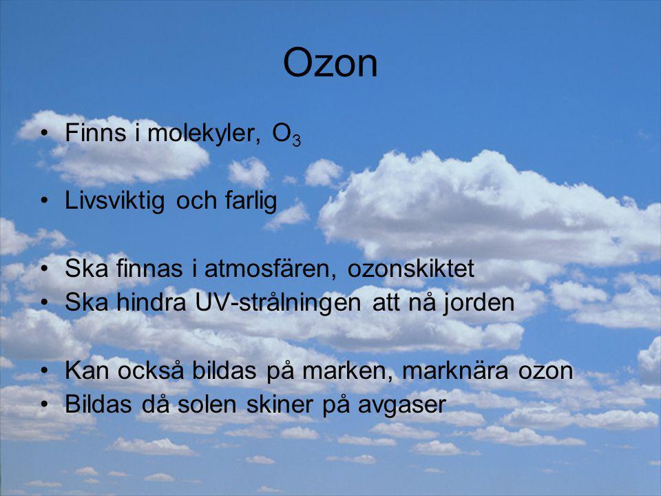 Ozon Finns i molekyler, O 3 Livsviktig och farlig Ska finnas i atmosfären, ozonskiktet Ska hindra UV-strålningen att nå jorden Kan också bildas på mar