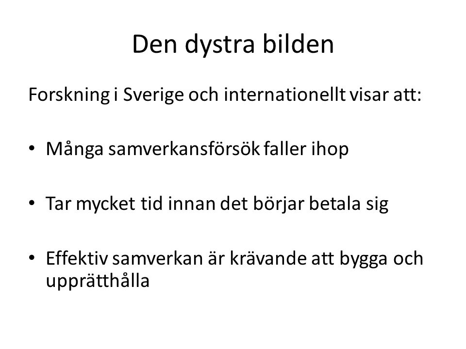 Den dystra bilden Forskning i Sverige och internationellt visar att: Många samverkansförsök faller ihop Tar mycket tid innan det börjar betala sig Effektiv samverkan är krävande att bygga och upprätthålla