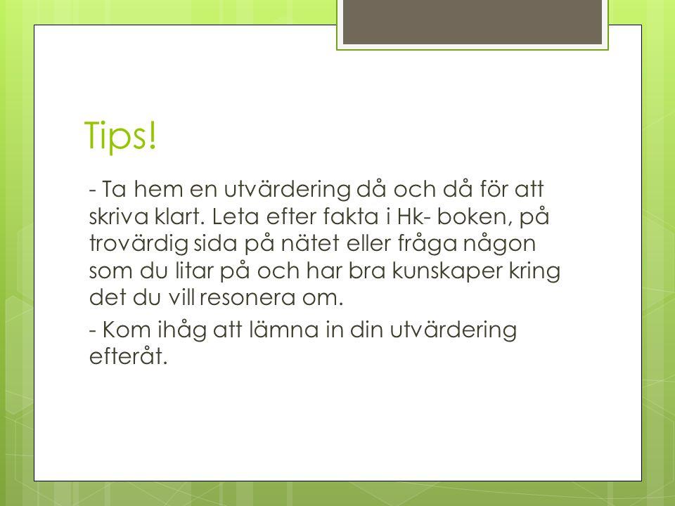 Tips! - Ta hem en utvärdering då och då för att skriva klart. Leta efter fakta i Hk- boken, på trovärdig sida på nätet eller fråga någon som du litar