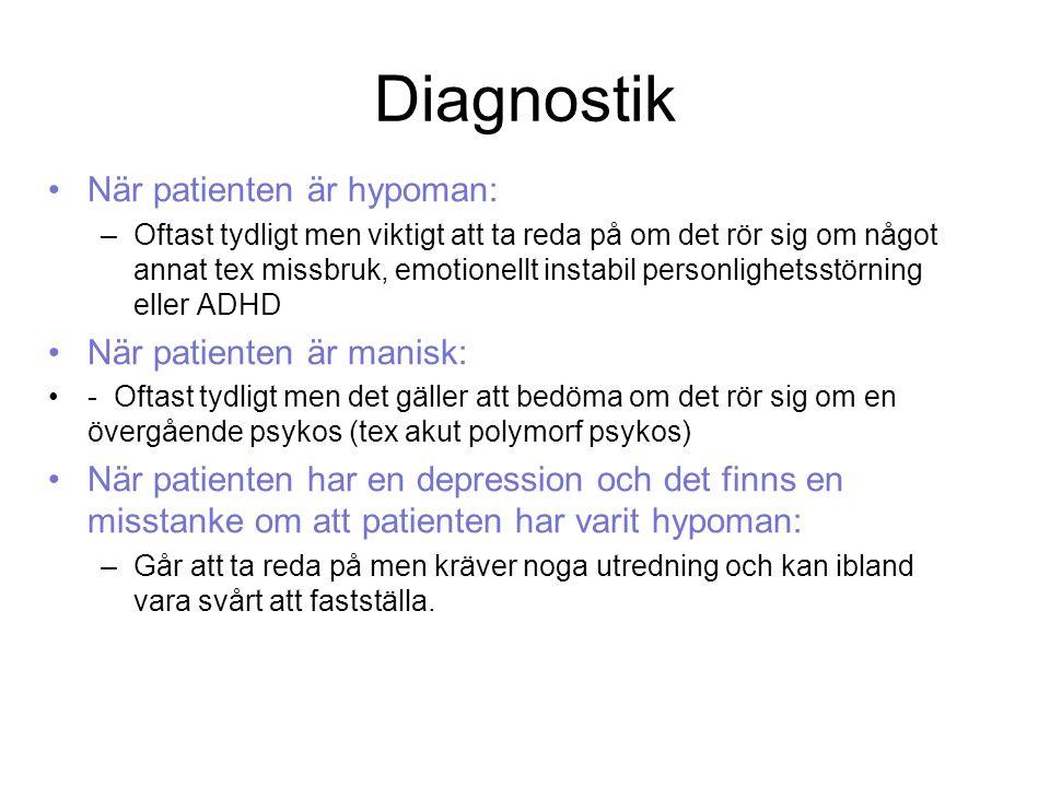 Diagnostik När patienten är hypoman: –Oftast tydligt men viktigt att ta reda på om det rör sig om något annat tex missbruk, emotionellt instabil personlighetsstörning eller ADHD När patienten är manisk: - Oftast tydligt men det gäller att bedöma om det rör sig om en övergående psykos (tex akut polymorf psykos) När patienten har en depression och det finns en misstanke om att patienten har varit hypoman: –Går att ta reda på men kräver noga utredning och kan ibland vara svårt att fastställa.
