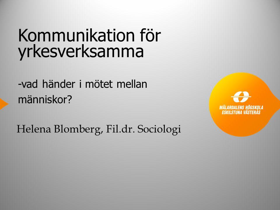 Kommunikation för yrkesverksamma -vad händer i mötet mellan människor? Helena Blomberg, Fil.dr. Sociologi