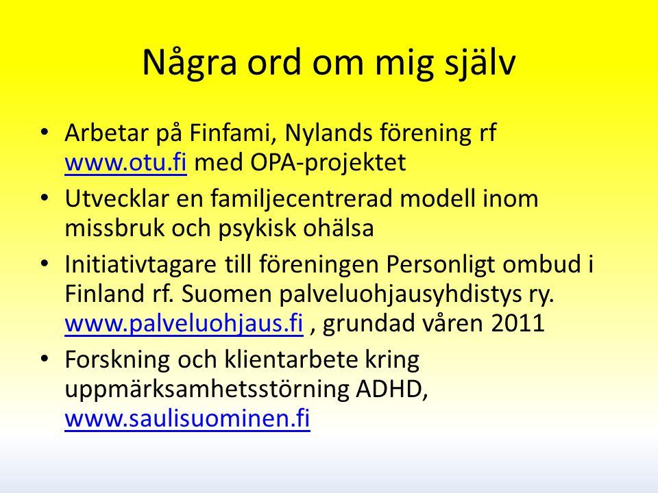 Några ord om mig själv Arbetar på Finfami, Nylands förening rf www.otu.fi med OPA-projektet www.otu.fi Utvecklar en familjecentrerad modell inom missbruk och psykisk ohälsa Initiativtagare till föreningen Personligt ombud i Finland rf.