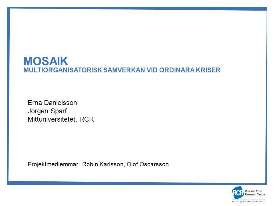 MOSAIK MULTIORGANISATORISK SAMVERKAN VID ORDINÄRA KRISER Erna Danielsson Jörgen Sparf Mittuniversitetet, RCR Projektmedlemmar: Robin Karlsson, Olof Oscarsson
