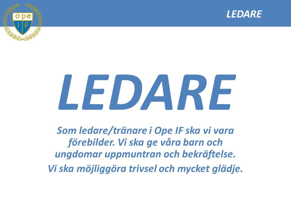 LEDARE Som ledare/tränare i Ope IF ska vi vara förebilder. Vi ska ge våra barn och ungdomar uppmuntran och bekräftelse. Vi ska möjliggöra trivsel och