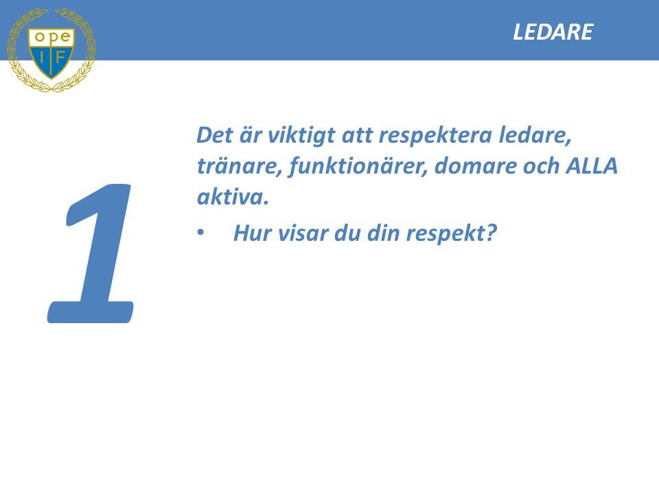 LEDARE 1 Det är viktigt att respektera ledare, tränare, funktionärer, domare och ALLA aktiva. Hur visar du din respekt?