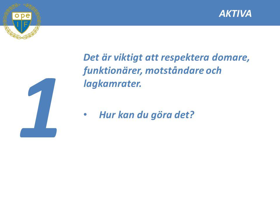 AKTIVA 1 Det är viktigt att respektera domare, funktionärer, motståndare och lagkamrater. Hur kan du göra det?