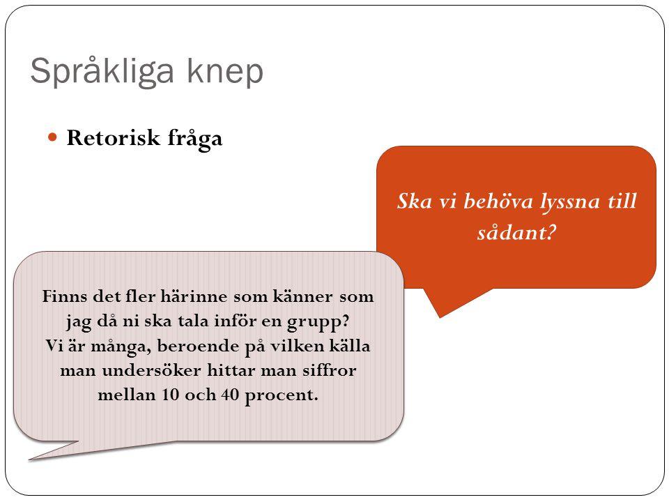 Språkliga knep Retorisk fråga Ska vi behöva lyssna till sådant? Finns det fler härinne som känner som jag då ni ska tala inför en grupp? Vi är många,