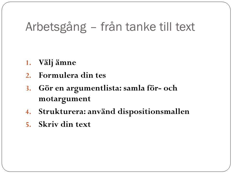 Arbetsgång – från tanke till text 1. Välj ämne 2. Formulera din tes 3. Gör en argumentlista: samla för- och motargument 4. Strukturera: använd disposi