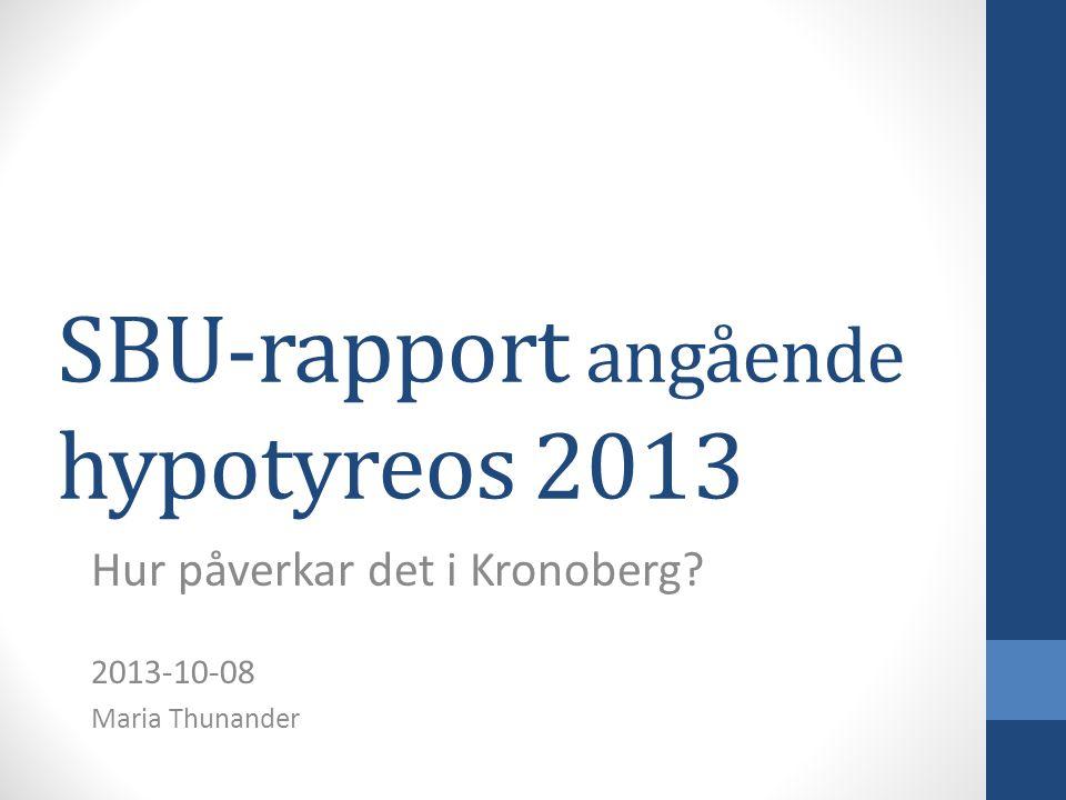 SBU-rapport angående hypotyreos 2013 Hur påverkar det i Kronoberg? 2013-10-08 Maria Thunander