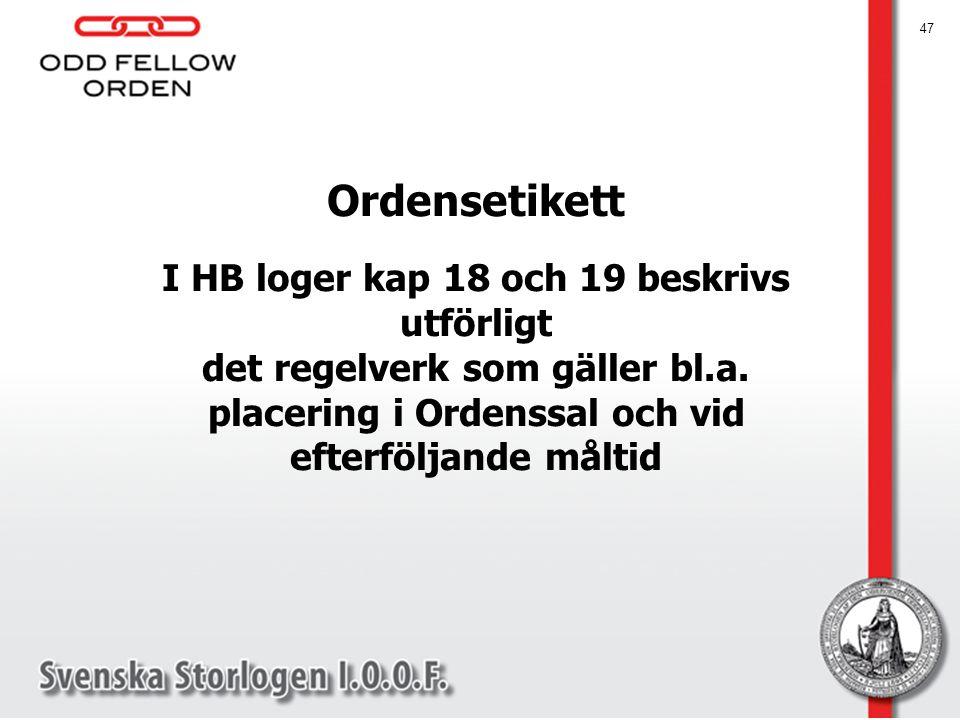 47 Ordensetikett I HB loger kap 18 och 19 beskrivs utförligt det regelverk som gäller bl.a. placering i Ordenssal och vid efterföljande måltid