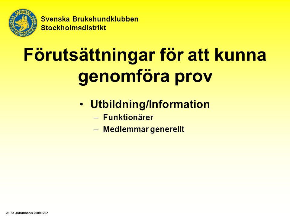 Svenska Brukshundklubben Stockholmsdistrikt Förutsättningar för att kunna genomföra prov Utbildning/Information –Funktionärer –Medlemmar generellt © Pia Johansson 20090202