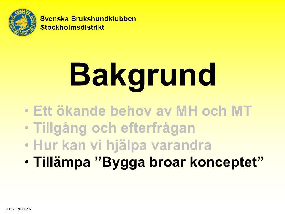 Bakgrund Ett ökande behov av MH och MT Tillgång och efterfrågan Hur kan vi hjälpa varandra Tillämpa Bygga broar konceptet Svenska Brukshundklubben Stockholmsdistrikt © CGH 20090202