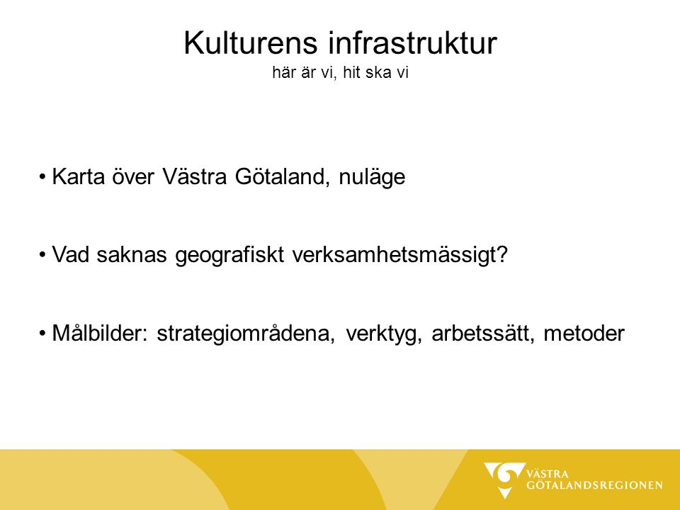 Kulturens infrastruktur här är vi, hit ska vi Karta över Västra Götaland, nuläge Vad saknas geografiskt verksamhetsmässigt? Målbilder: strategiområden