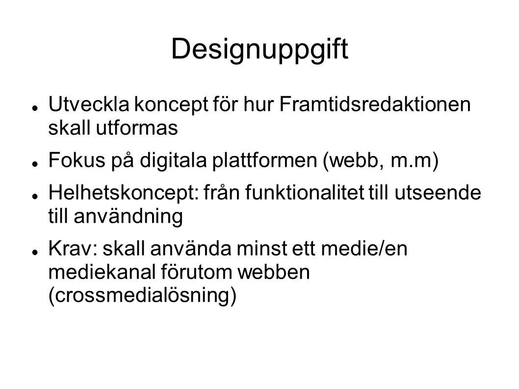 Designuppgift Utveckla koncept för hur Framtidsredaktionen skall utformas Fokus på digitala plattformen (webb, m.m) Helhetskoncept: från funktionalite