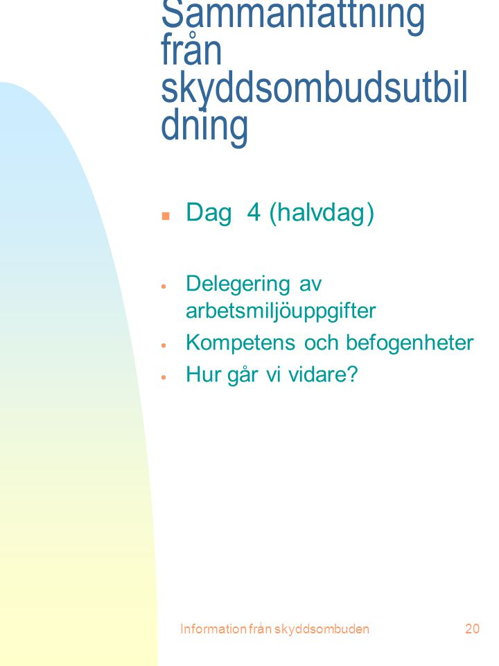 Information från skyddsombuden20 Sammanfattning från skyddsombudsutbil dning n Dag 4 (halvdag)  Delegering av arbetsmiljöuppgifter  Kompetens och be