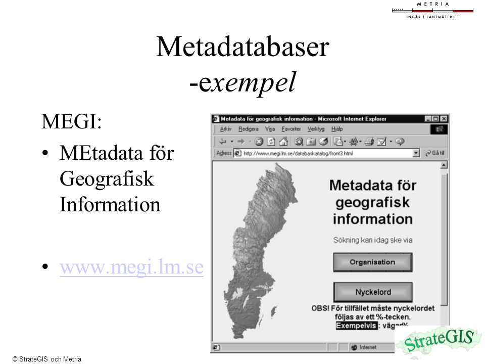 Metadatabaser -exempel MEGI: MEtadata för Geografisk Information www.megi.lm.se © StrateGIS och Metria