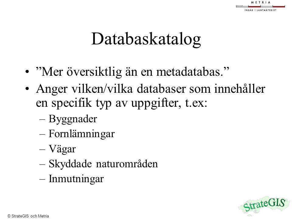 Databaskatalog Mer översiktlig än en metadatabas. Anger vilken/vilka databaser som innehåller en specifik typ av uppgifter, t.ex: –Byggnader –Fornlämningar –Vägar –Skyddade naturområden –Inmutningar © StrateGIS och Metria