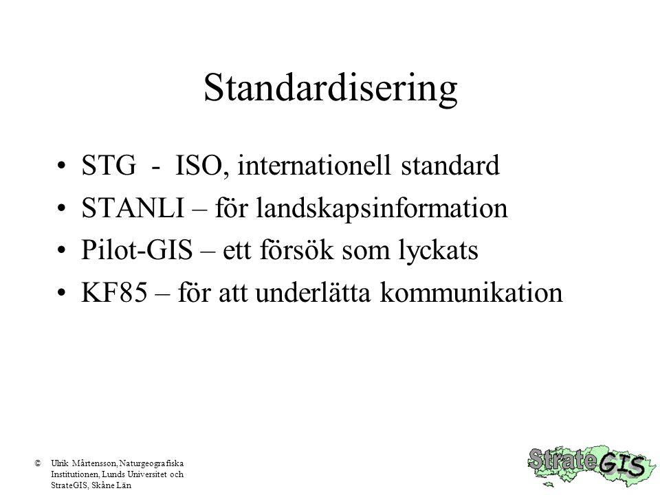 Standardisering STG - ISO, internationell standard STANLI – för landskapsinformation Pilot-GIS – ett försök som lyckats KF85 – för att underlätta kommunikation ©Ulrik Mårtensson, Naturgeografiska Institutionen, Lunds Universitet och StrateGIS, Skåne Län