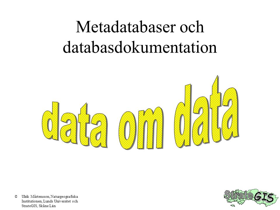 Metadatabaser och databasdokumentation ©Ulrik Mårtensson, Naturgeografiska Institutionen, Lunds Universitet och StrateGIS, Skåne Län