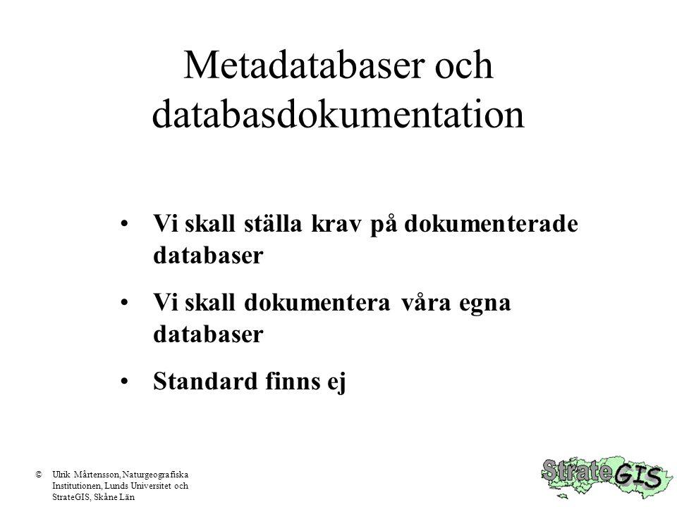 Metadatabaser och databasdokumentation Vi skall ställa krav på dokumenterade databaser Vi skall dokumentera våra egna databaser Standard finns ej ©Ulrik Mårtensson, Naturgeografiska Institutionen, Lunds Universitet och StrateGIS, Skåne Län