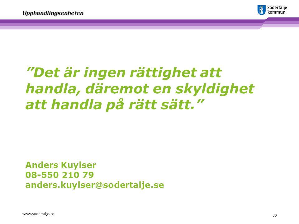 """www.sodertalje.se 30 Upphandlingsenheten """"Det är ingen rättighet att handla, däremot en skyldighet att handla på rätt sätt."""" Anders Kuylser 08-550 210"""