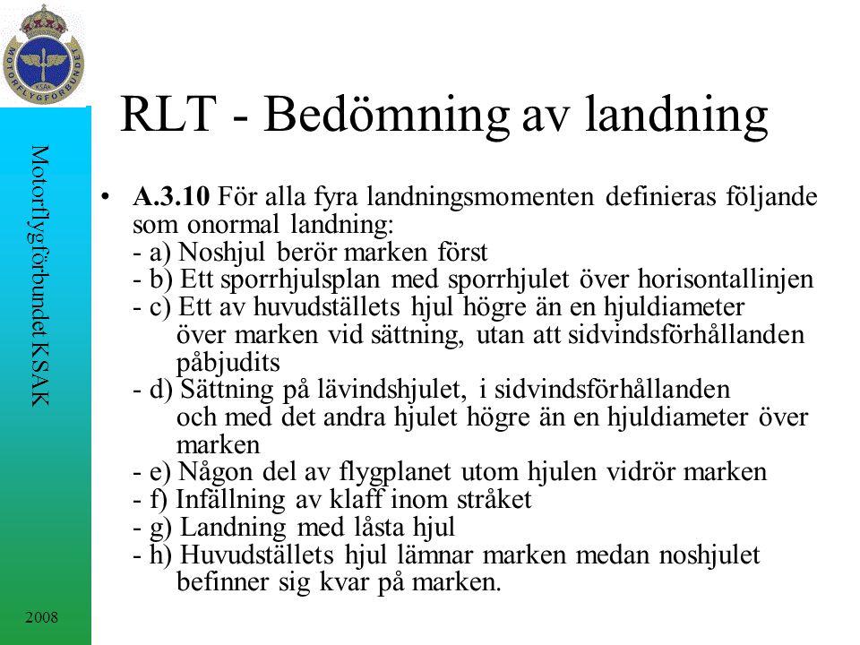 2008 Motorflygförbundet KSAK RLT - Bedömning av landning A.3.10 För alla fyra landningsmomenten definieras följande som onormal landning: - a) Noshjul berör marken först - b) Ett sporrhjulsplan med sporrhjulet över horisontallinjen - c) Ett av huvudställets hjul högre än en hjuldiameter över marken vid sättning, utan att sidvindsförhållanden påbjudits - d) Sättning på lävindshjulet, i sidvindsförhållanden och med det andra hjulet högre än en hjuldiameter över marken - e) Någon del av flygplanet utom hjulen vidrör marken - f) Infällning av klaff inom stråket - g) Landning med låsta hjul - h) Huvudställets hjul lämnar marken medan noshjulet befinner sig kvar på marken.