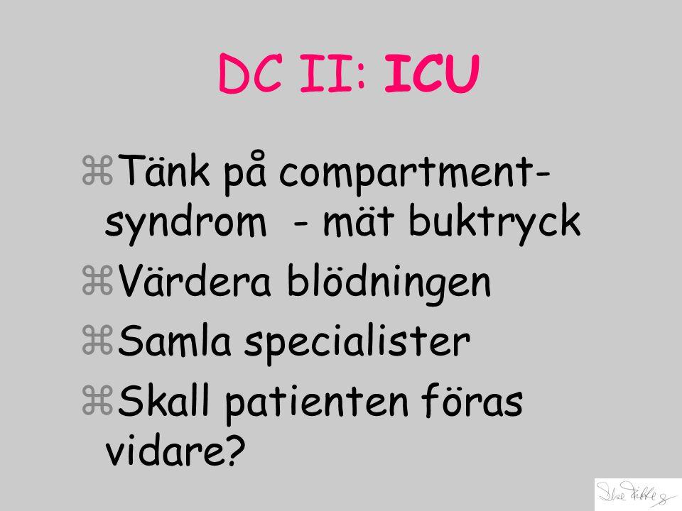 DC II: ICU zTänk på compartment- syndrom - mät buktryck zVärdera blödningen zSamla specialister zSkall patienten föras vidare?