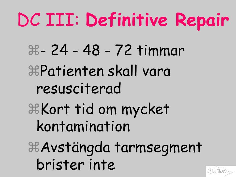 DC III: Definitive Repair z- 24 - 48 - 72 timmar zPatienten skall vara resusciterad zKort tid om mycket kontamination zAvstängda tarmsegment brister i