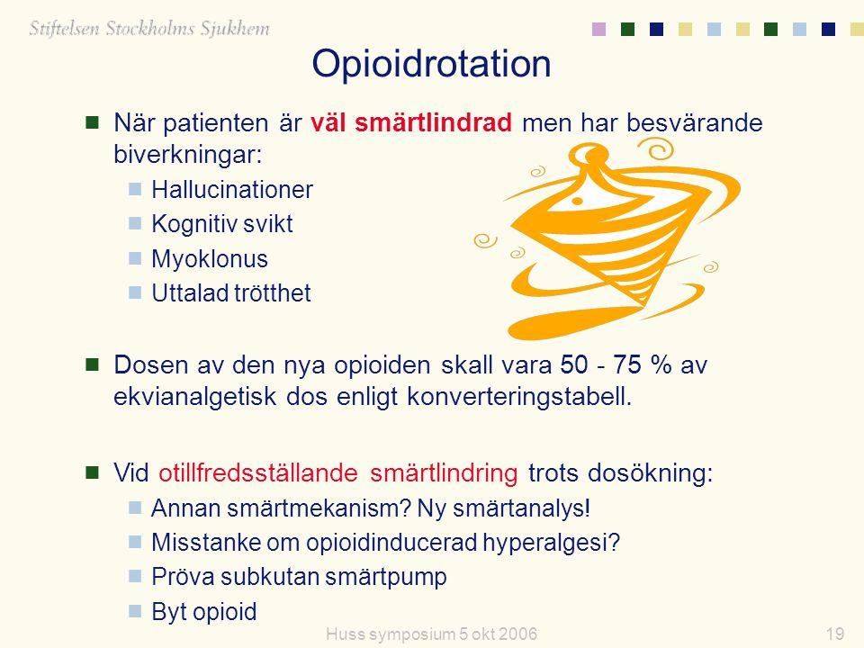 19Huss symposium 5 okt 2006 Opioidrotation  När patienten är väl smärtlindrad men har besvärande biverkningar:  Hallucinationer  Kognitiv svikt  M