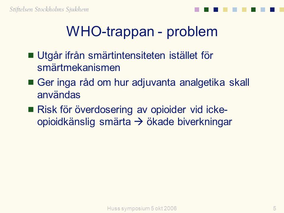 5Huss symposium 5 okt 2006 WHO-trappan - problem  Utgår ifrån smärtintensiteten istället för smärtmekanismen  Ger inga råd om hur adjuvanta analgeti