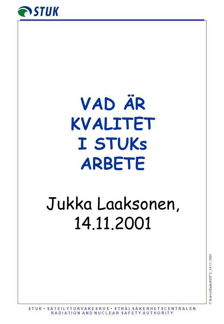 S T U K S Ä T E I L Y T U R V A K E S K U S S T R Å L S Ä K E R H E T S C E N T R A L E N R A D I A T I O N A N D N U C L E A R S A F E T Y A U T H O R I T Y P:/kalvot/laatu/NSFS_14-11-2001 VAD ÄR KVALITET I STUKs ARBETE Jukka Laaksonen, 14.11.2001