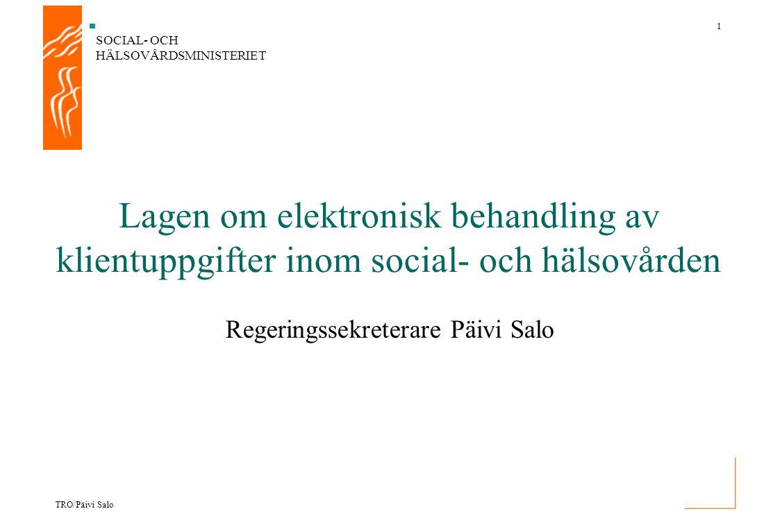 SOCIAL- OCH HÄLSOVÅRDSMINISTERIET 1 TRO/Päivi Salo Regeringssekreterare Päivi Salo Lagen om elektronisk behandling av klientuppgifter inom social- och