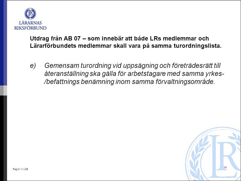 Region VI LGB 14 Utdrag från AB 07 – som innebär att både LRs medlemmar och Lärarförbundets medlemmar skall vara på samma turordningslista. e) Gemensa