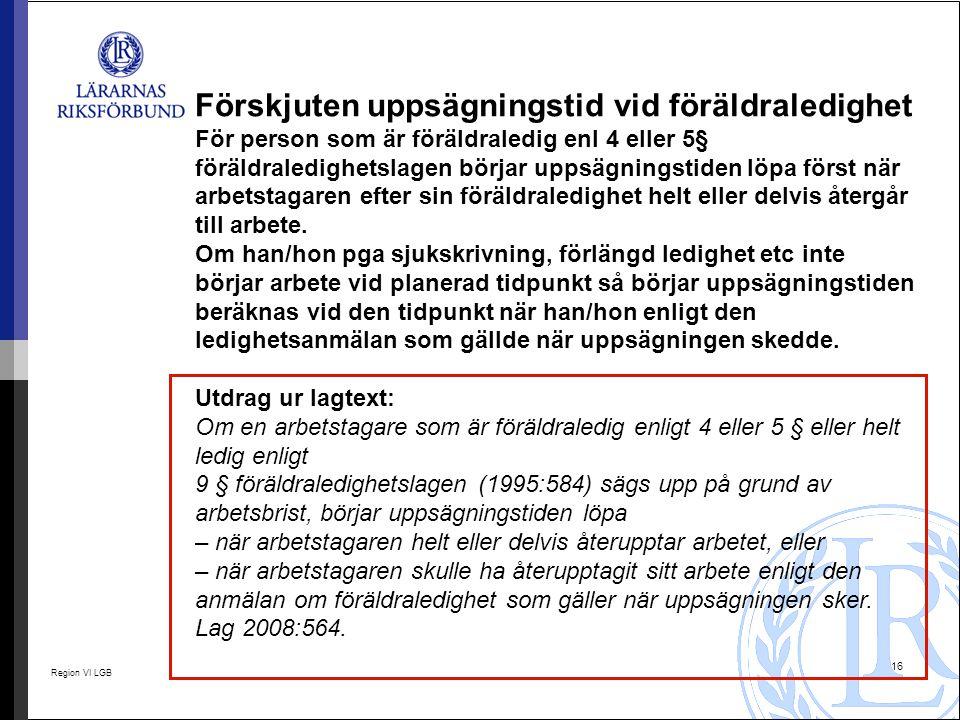 Region VI LGB 16 Förskjuten uppsägningstid vid föräldraledighet För person som är föräldraledig enl 4 eller 5§ föräldraledighetslagen börjar uppsägnin