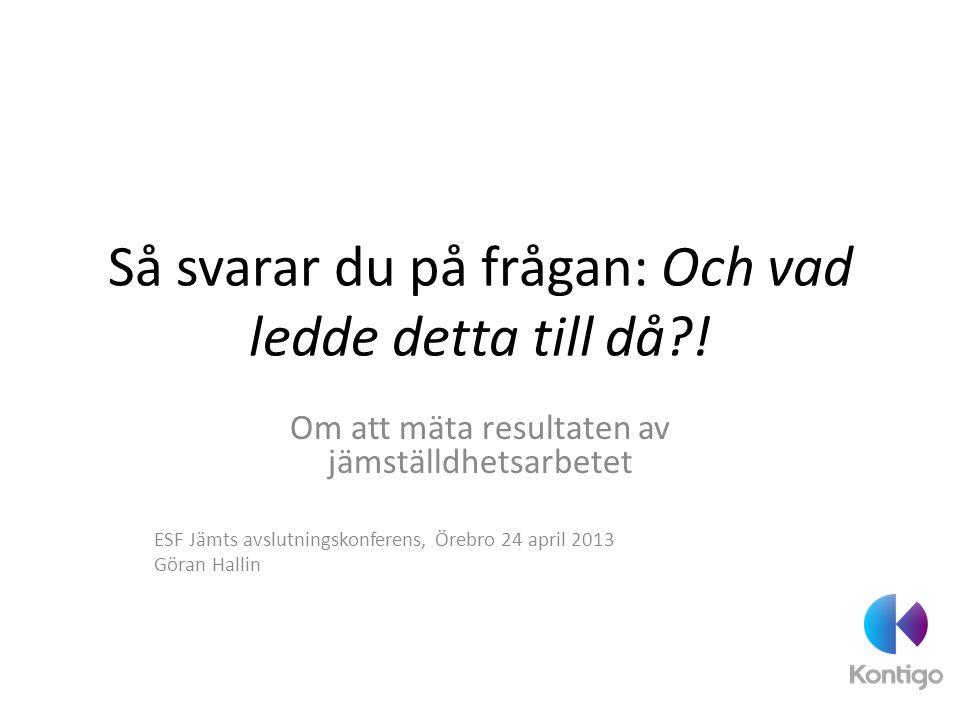 Så svarar du på frågan: Och vad ledde detta till då?! Om att mäta resultaten av jämställdhetsarbetet ESF Jämts avslutningskonferens, Örebro 24 april 2