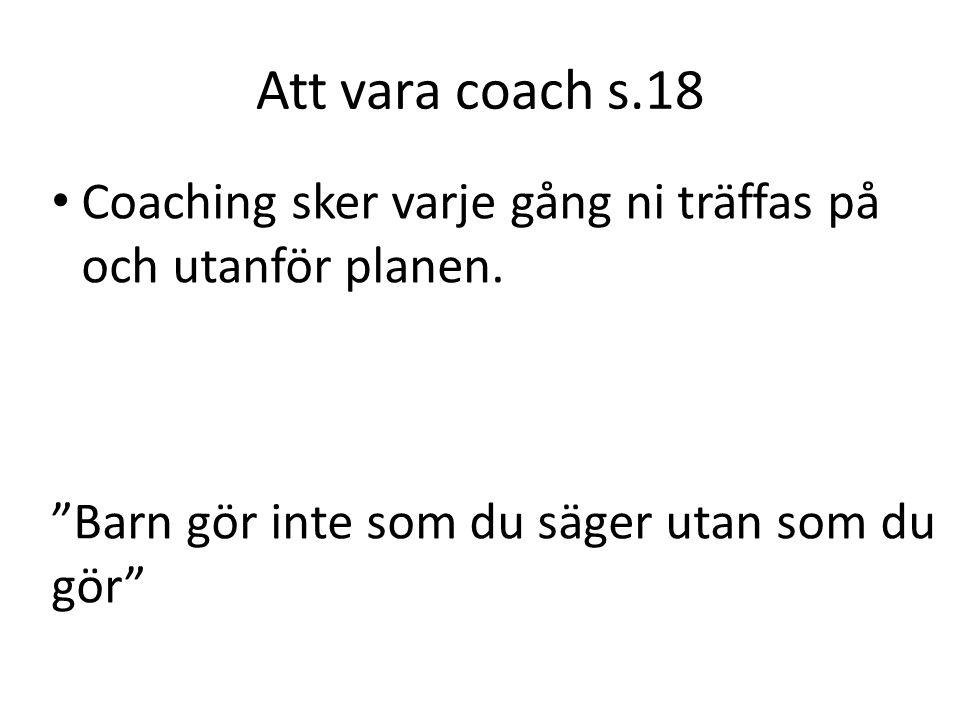 """Att vara coach s.18 Coaching sker varje gång ni träffas på och utanför planen. """"Barn gör inte som du säger utan som du gör"""""""