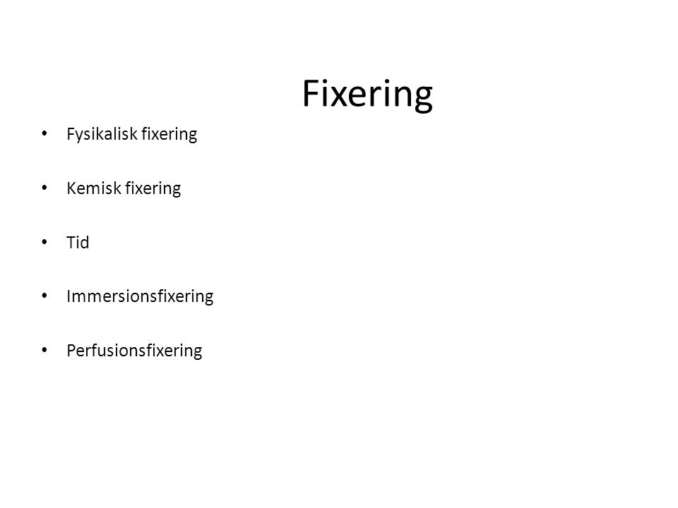 Fixering Fysikalisk fixering Kemisk fixering Tid Immersionsfixering Perfusionsfixering