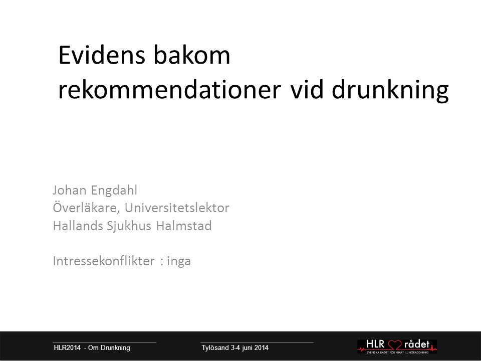 Evidens bakom rekommendationer vid drunkning Johan Engdahl Överläkare, Universitetslektor Hallands Sjukhus Halmstad Intressekonflikter : inga HLR2014 - Om Drunkning Tylösand 3-4 juni 2014
