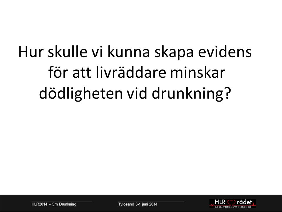 HLR2014 - Om Drunkning Tylösand 3-4 juni 2014 Hur skulle vi kunna skapa evidens för att livräddare minskar dödligheten vid drunkning?