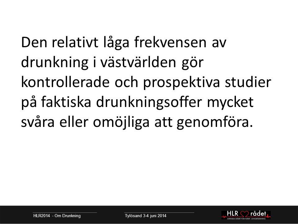 HLR2014 - Om Drunkning Tylösand 3-4 juni 2014 Den relativt låga frekvensen av drunkning i västvärlden gör kontrollerade och prospektiva studier på faktiska drunkningsoffer mycket svåra eller omöjliga att genomföra.