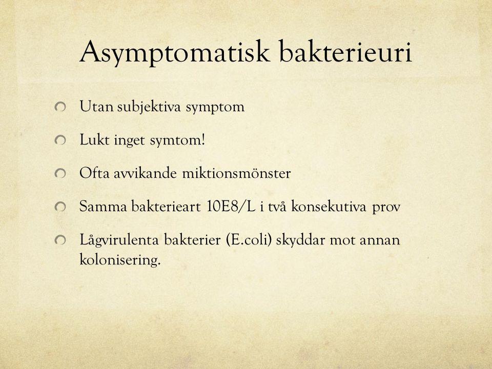 Asymptomatisk bakterieuri Utan subjektiva symptom Lukt inget symtom! Ofta avvikande miktionsmönster Samma bakterieart 10E8/L i två konsekutiva prov Lå