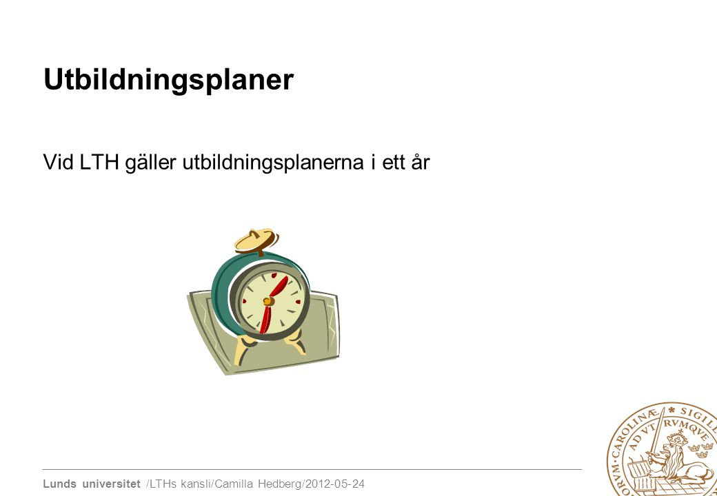 Lunds universitet /LTHs kansli/Camilla Hedberg/2012-05-24 Utbildningsplaner Vid LTH gäller utbildningsplanerna i ett år