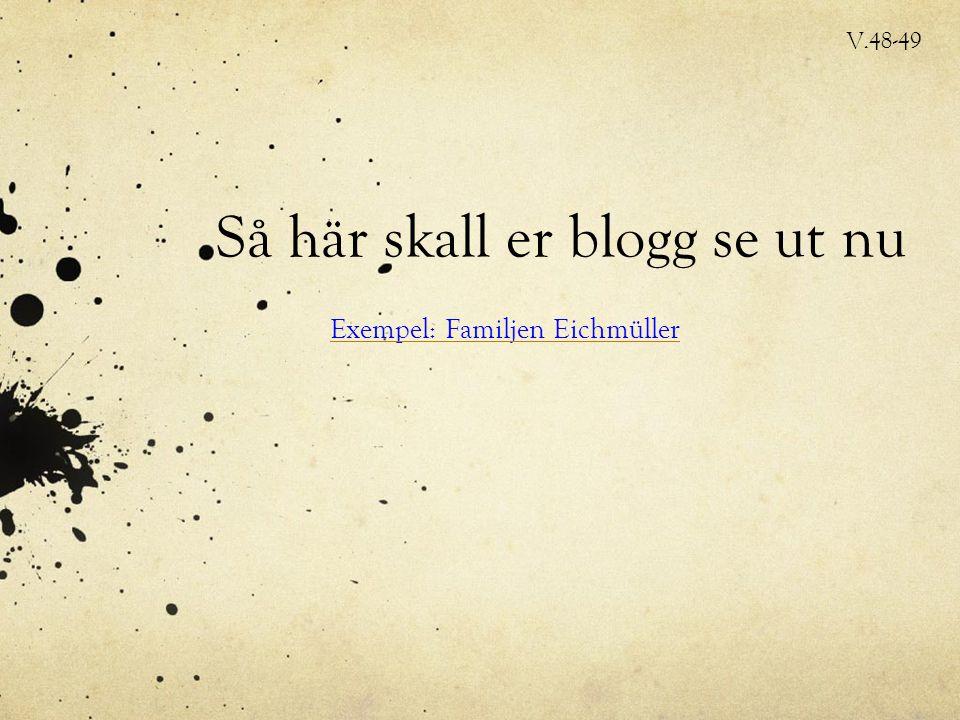 Så här skall er blogg se ut nu Exempel: Familjen Eichmüller V.48-49
