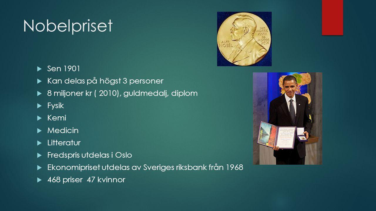 Nobelpriset  Sen 1901  Kan delas på högst 3 personer  8 miljoner kr ( 2010), guldmedalj, diplom  Fysik  Kemi  Medicin  Litteratur  Fredspris u