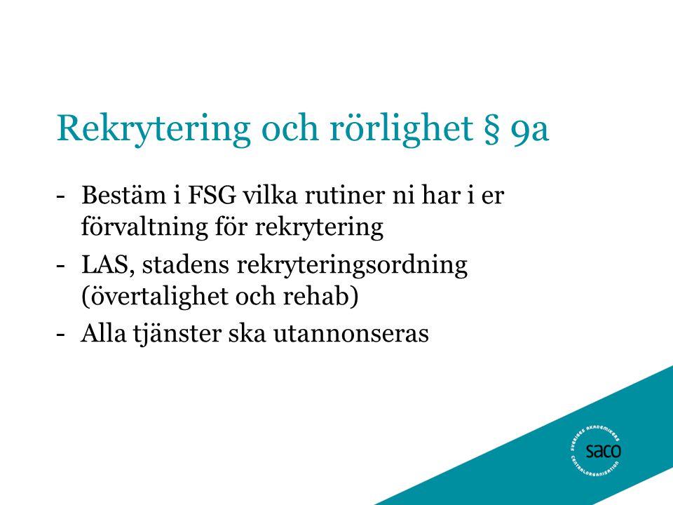 Rekrytering och rörlighet § 9a -Bestäm i FSG vilka rutiner ni har i er förvaltning för rekrytering -LAS, stadens rekryteringsordning (övertalighet och rehab) -Alla tjänster ska utannonseras