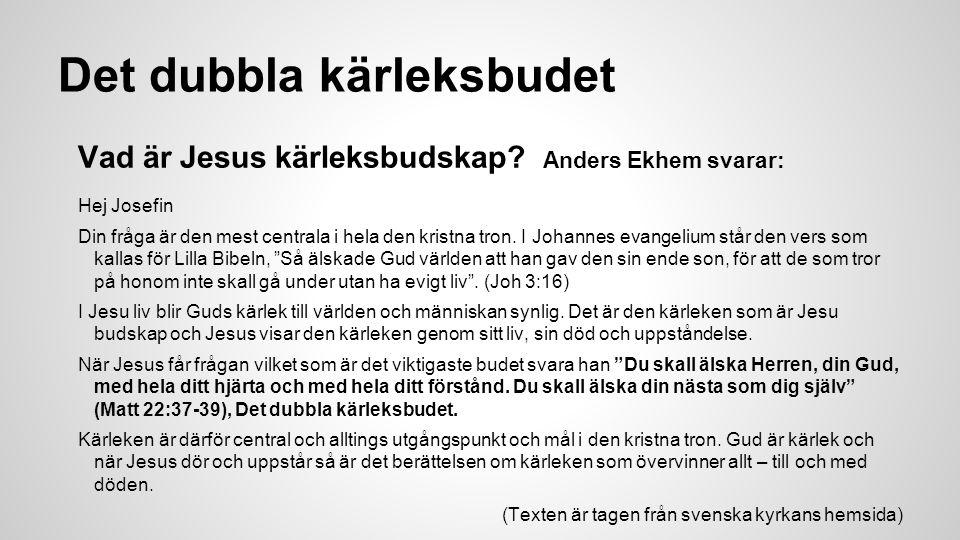 Det dubbla kärleksbudet Vad är Jesus kärleksbudskap? Anders Ekhem svarar: Hej Josefin Din fråga är den mest centrala i hela den kristna tron. I Johann