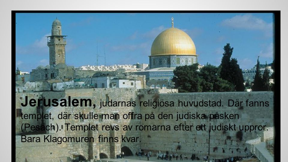 Jerusalem, judarnas religiösa huvudstad. Där fanns templet, där skulle man offra på den judiska påsken (Pesach). Templet revs av romarna efter ett jud