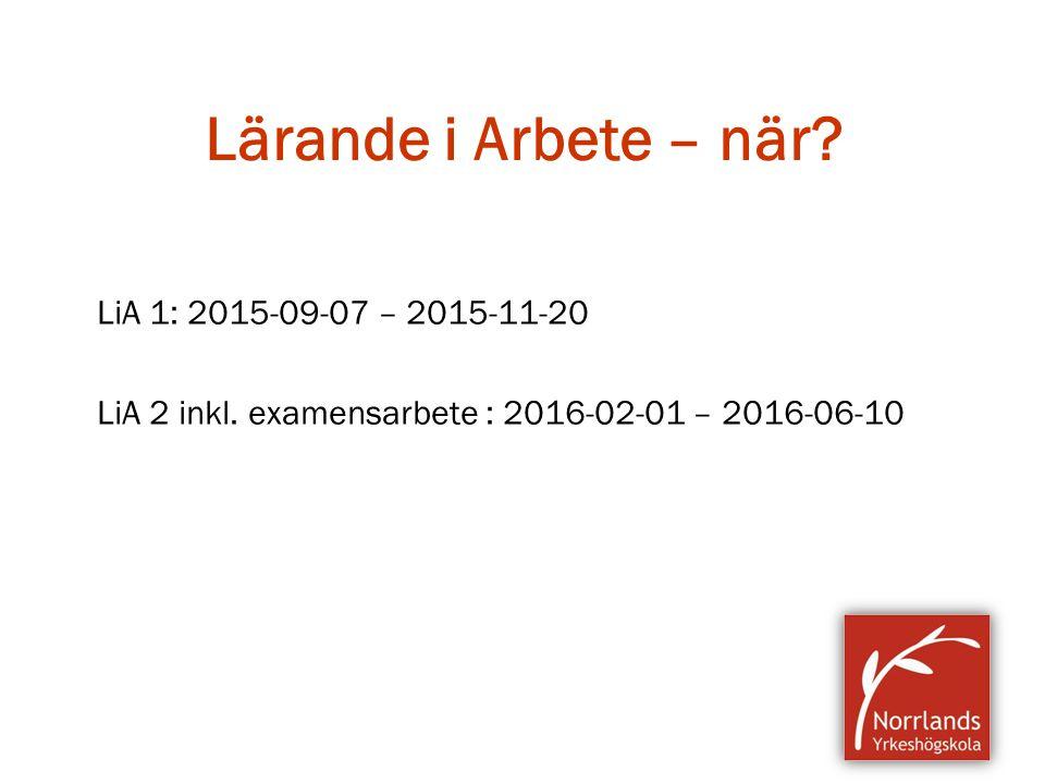 Lärande i Arbete – när? LiA 1: 2015-09-07 – 2015-11-20 LiA 2 inkl. examensarbete : 2016-02-01 – 2016-06-10
